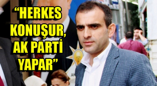 Haluk Sadıkoğlu, 'Herkes konuşur Ak Parti yapar'