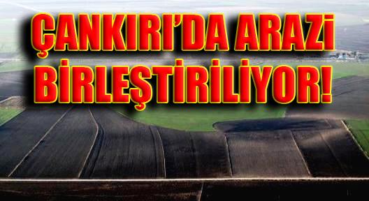 Çankırı'da Arazi Toplulaştırma Kararı!