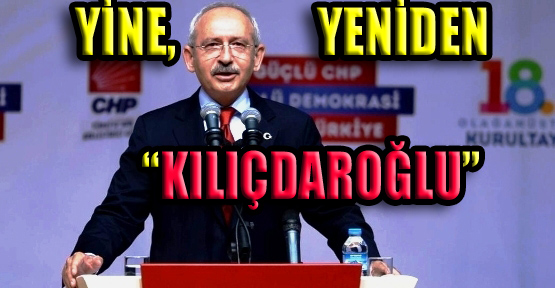 CHP'de Yine, Yeniden Genel Başkan Kılıçdaroğlu